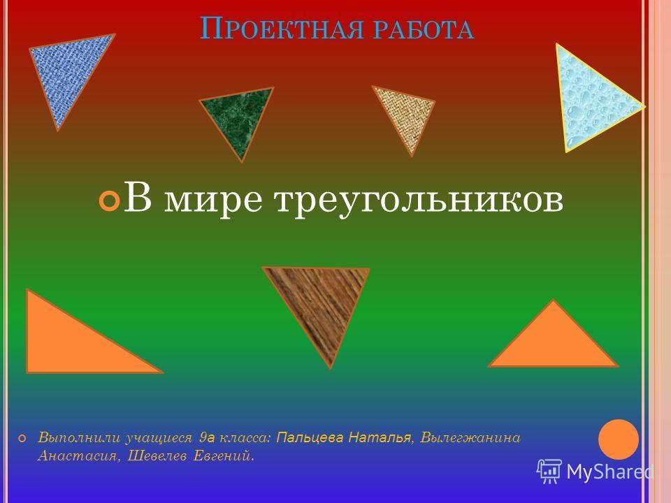 П РОЕКТНАЯ РАБОТА Выполнили учащиеся 9 а класса: Пальцева Наталья, Вылегжанина Анастасия, Шевелев Евгений. В мире треугольников