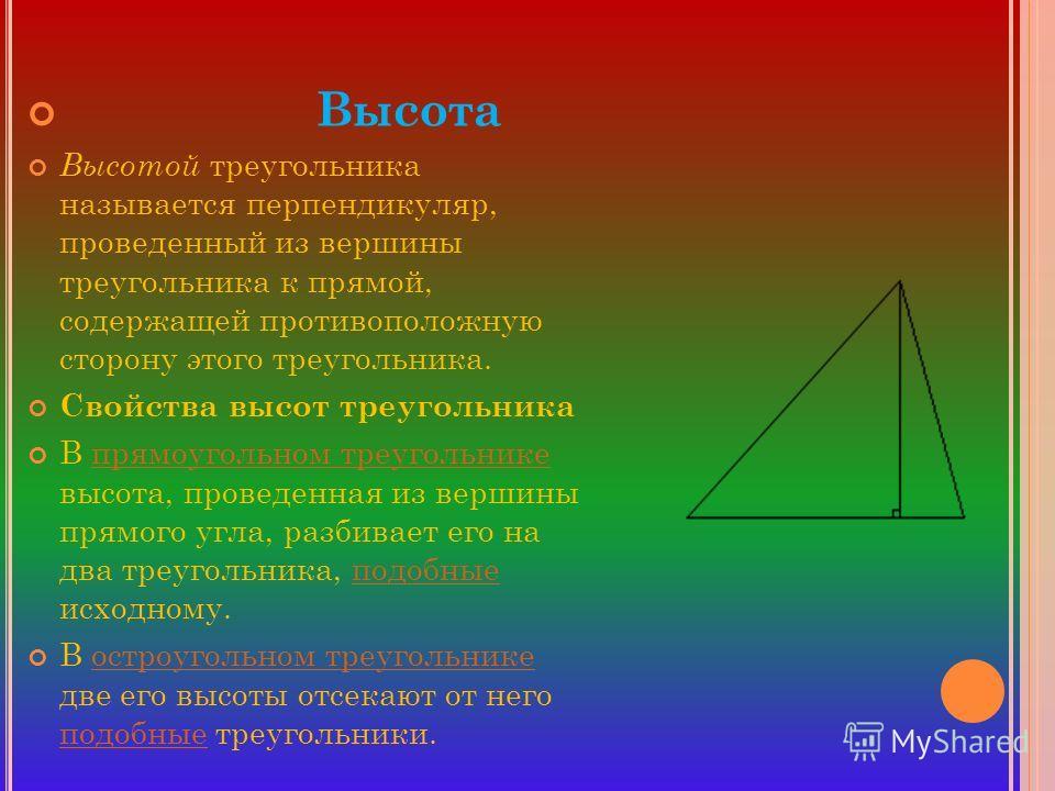 Высота Высотой треугольника называется перпендикуляр, проведенный из вершины треугольника к прямой, содержащей противоположную сторону этого треугольника. Свойства высот треугольника В прямоугольном треугольнике высота, проведенная из вершины прямого