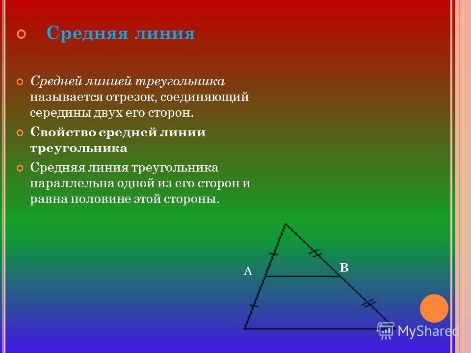 Средняя линия Средней линией треугольника называется отрезок, соединяющий середины двух его сторон. Свойство средней линии треугольника Средняя линия треугольника параллельна одной из его сторон и равна половине этой стороны. А В