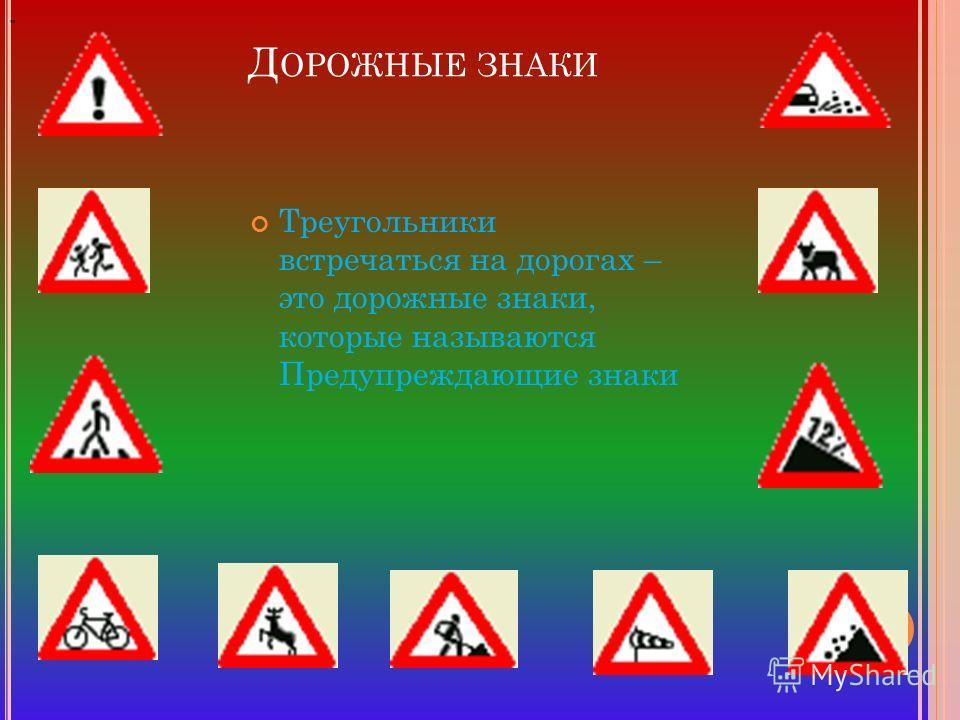Д ОРОЖНЫЕ ЗНАКИ Треугольники встречаться на дорогах – это дорожные знаки, которые называются Предупреждающие знаки