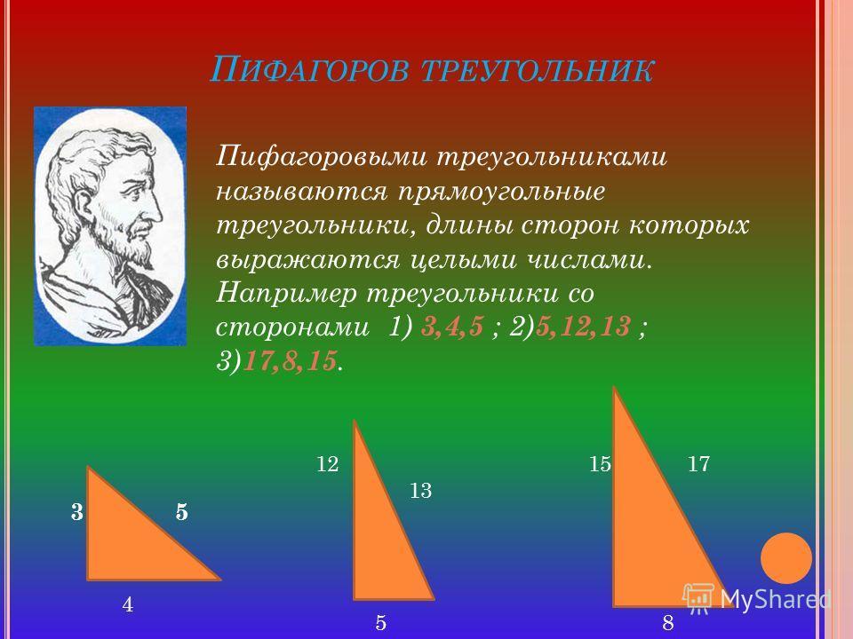 П ИФАГОРОВ ТРЕУГОЛЬНИК Пифагоровыми треугольниками называются прямоугольные треугольники, длины сторон которых выражаются целыми числами. Например треугольники со сторонами 1) 3,4,5 ; 2) 5,12,13 ; 3) 17,8,15. 3 1215 5 4 13 5 17 8
