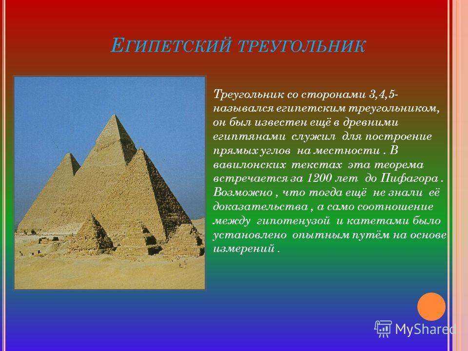 Е ГИПЕТСКИЙ ТРЕУГОЛЬНИК Треугольник со сторонами 3,4,5- назывался египетским треугольником, он был известен ещё в древними египтянами служил для построение прямых углов на местности. В вавилонских текстах эта теорема встречается за 1200 лет до Пифаго