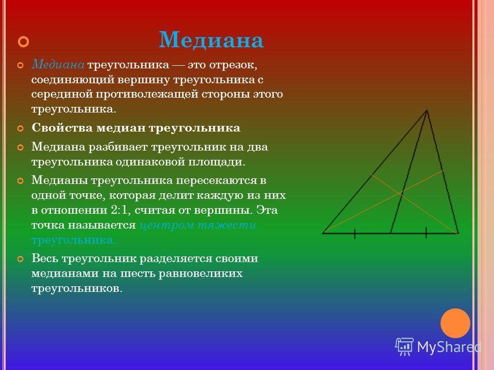 Медиана Медиана треугольника это отрезок, соединяющий вершину треугольника с серединой противолежащей стороны этого треугольника. Свойства медиан треугольника Медиана разбивает треугольник на два треугольника одинаковой площади. Медианы треугольника