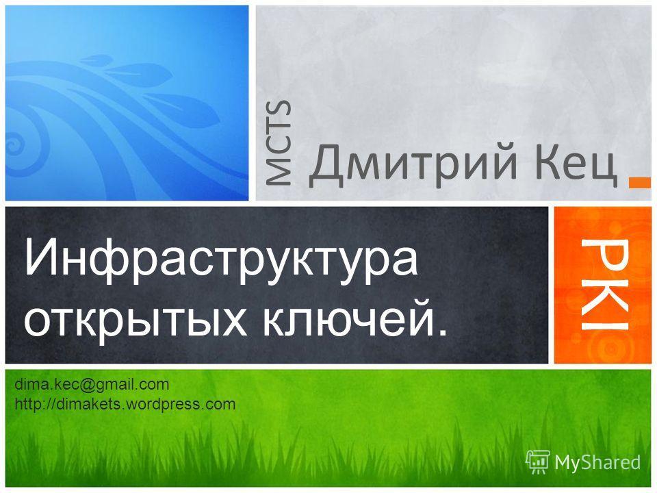 Дмитрий Кец Инфраструктура открытых ключей. PKI MCTS dima.kec@gmail.com http://dimakets.wordpress.com