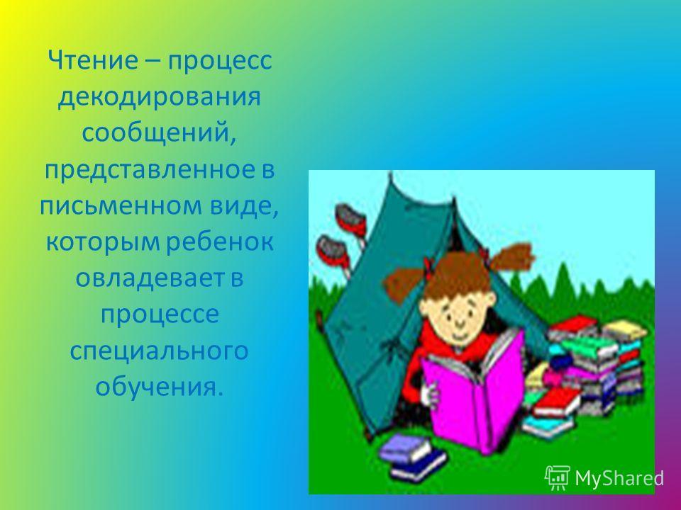 Чтение – процесс декодирования сообщений, представленное в письменном виде, которым ребенок овладевает в процессе специального обучения.
