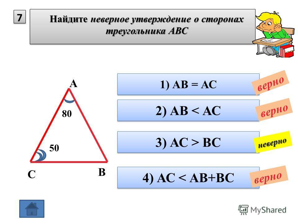 7 Найдите неверное утверждение о сторонах треугольника АВС 1) АВ = АС 2) АВ < АС 3) АС > ВС верно неверно 4) АС < АВ+ВС верно А В С 80 50