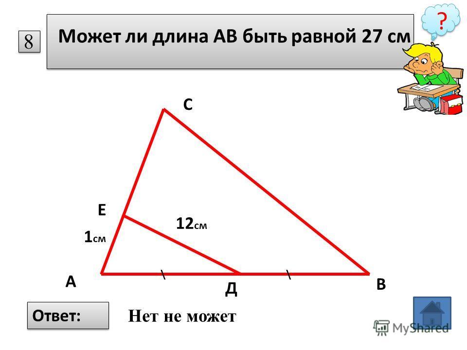 8 Может ли длина АВ быть равной 27 см ? \\ 1 см 12 см С А В Д Е Ответ: Нет не может