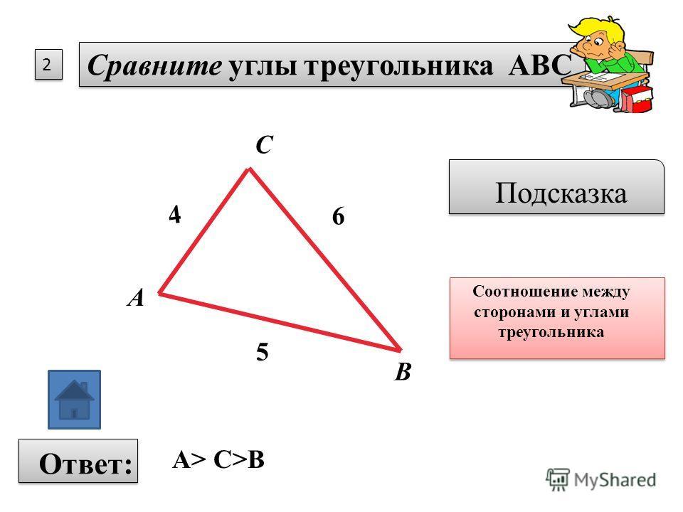 2 2 Сравните углы треугольника АВС Подсказка Соотношение между сторонами и углами треугольника Ответ: А В С 5 4 6 А> С>В