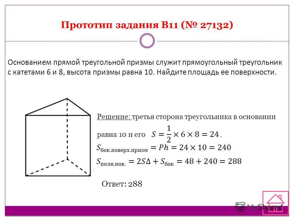 Прототип задания B11 ( 27132) Основанием прямой треугольной призмы служит прямоугольный треугольник с катетами 6 и 8, высота призмы равна 10. Найдите площадь ее поверхности. Решение: третья сторона треугольника в основании равна 10 и его. Ответ: 288