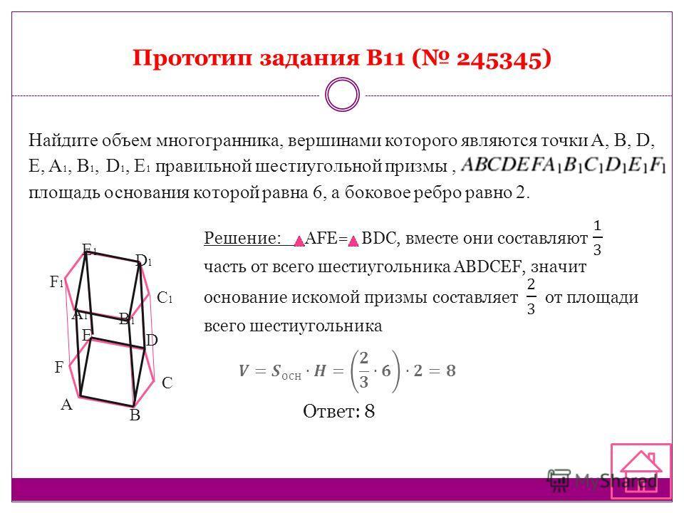 Прототип задания B11 ( 245345) Найдите объем многогранника, вершинами которого являются точки A, B, D, E, A 1, B 1, D 1, E 1 правильной шестиугольной призмы, площадь основания которой равна 6, а боковое ребро равно 2. Ответ: 8 A B С D E F A1A1 B1B1 C