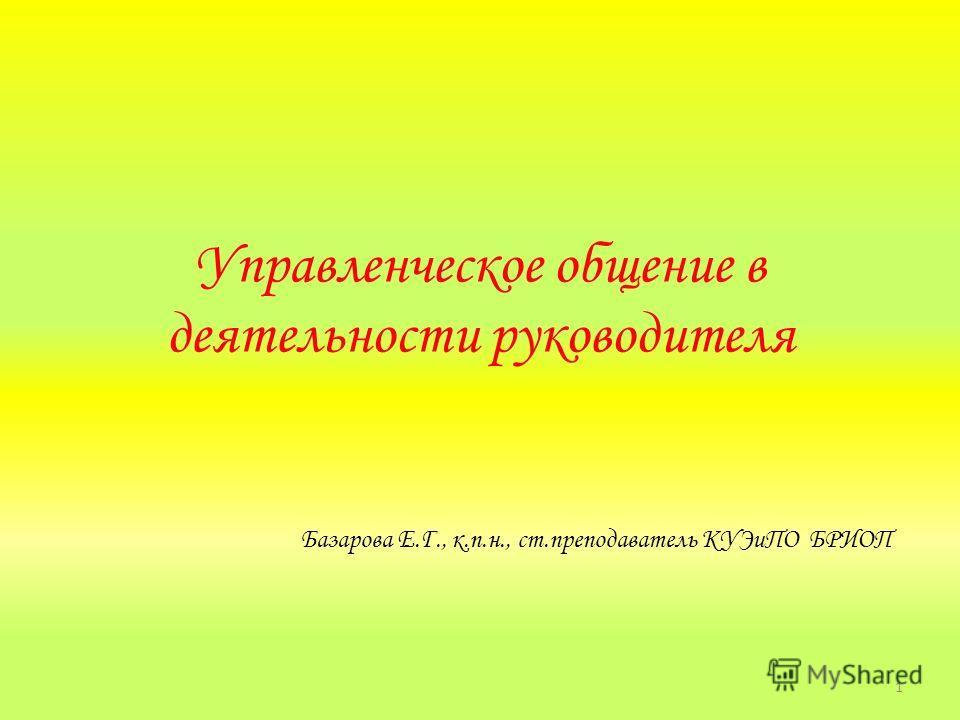 Управленческое общение в деятельности руководителя Базарова Е.Г., к.п.н., ст.преподаватель КУЭиПО БРИОП 1