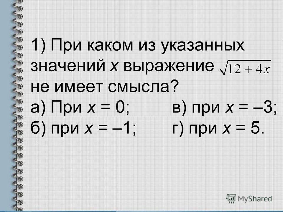 1) При каком из указанных значений х выражение не имеет смысла? а) При х = 0;в) при х = –3; б) при х = –1;г) при х = 5.