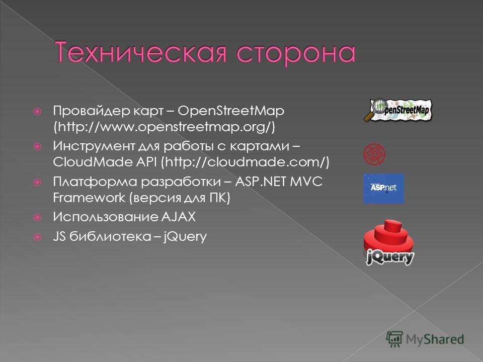 Провайдер карт – OpenStreetMap (http://www.openstreetmap.org/) Инструмент для работы с картами – CloudMade API (http://cloudmade.com/) Платформа разработки – ASP.NET MVC Framework (версия для ПК) Использование AJAX JS библиотека – jQuery