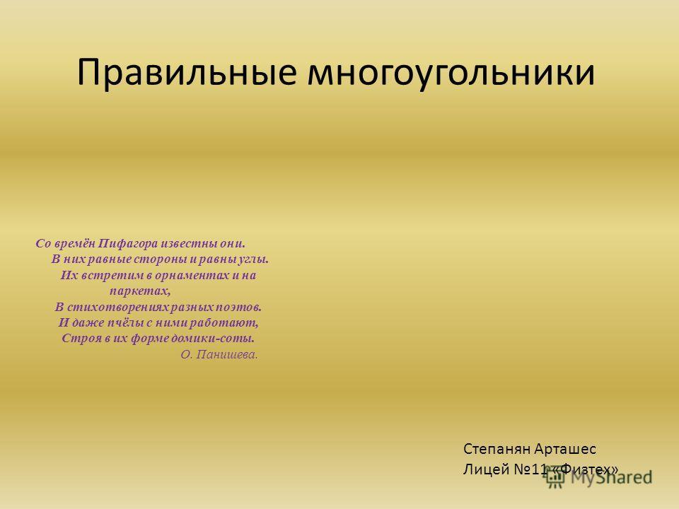 Правильные многоугольники Степанян Арташес Лицей 11 «Физтех» Со времён Пифагора известны они. В них равные стороны и равны углы. Их встретим в орнаментах и на паркетах, В стихотворениях разных поэтов. И даже пчёлы с ними работают, Строя в их форме до