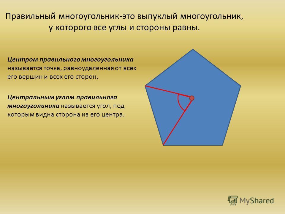 Правильный многоугольник-это выпуклый многоугольник, у которого все углы и стороны равны. Центром правильного многоугольника называется точка, равноудаленная от всех его вершин и всех его сторон. Центральным углом правильного многоугольника называетс