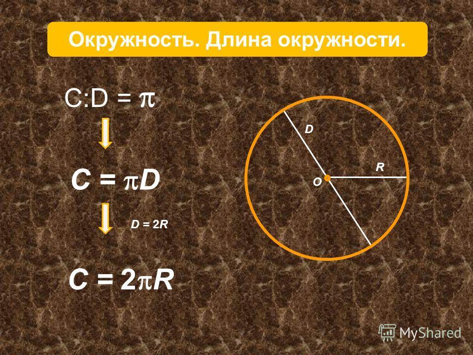 R D O Окружность. Длина окружности. D = 2R С:D = C = D C = 2 R