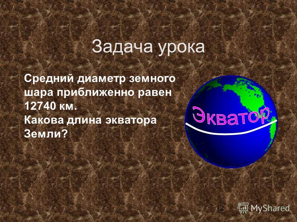 12 Средний диаметр земного шара приближенно равен 12740 км. Какова длина экватора Земли? Задача урока