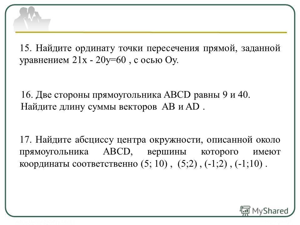 15. Найдите ординату точки пересечения прямой, заданной уравнением 21х - 20у=60, с осью Oy. 16. Две стороны прямоугольника ABCD равны 9 и 40. Найдите длину суммы векторов АВ и AD. 17. Найдите абсциссу центра окружности, описанной около прямоугольника