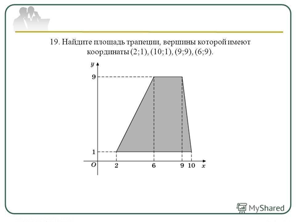 19. Найдите площадь трапеции, вершины которой имеют координаты (2;1), (10;1), (9;9), (6;9).