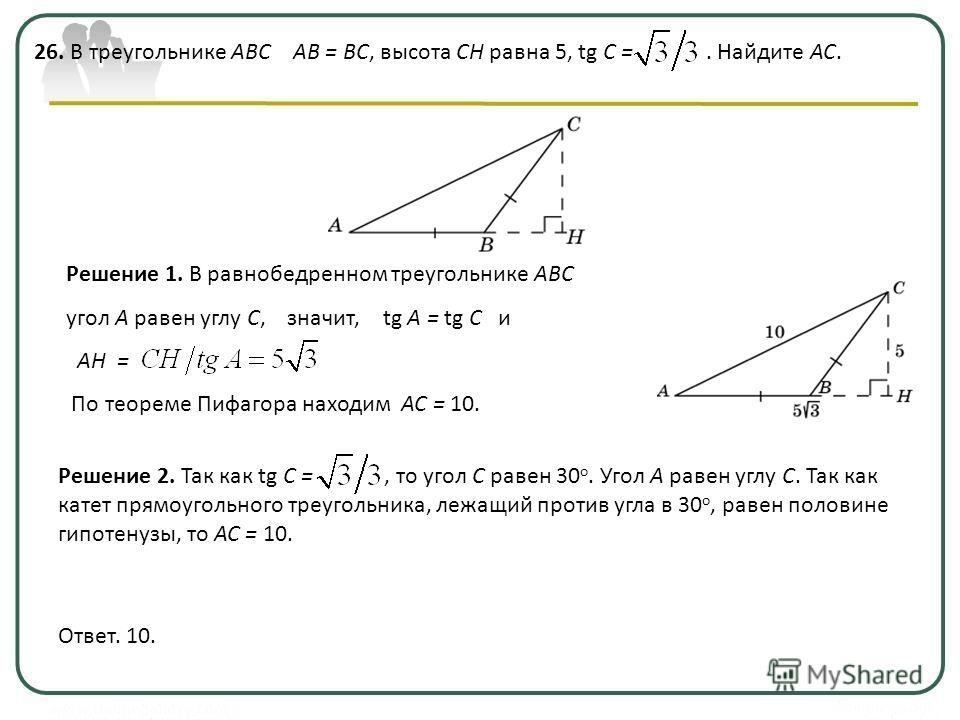 26. В треугольнике ABC AB = BC, высота CH равна 5, tg C =. Найдите AC. Ответ. 10. Решение 2. Так как tg C =, то угол C равен 30 о. Угол A равен углу C. Так как катет прямоугольного треугольника, лежащий против угла в 30 о, равен половине гипотенузы,
