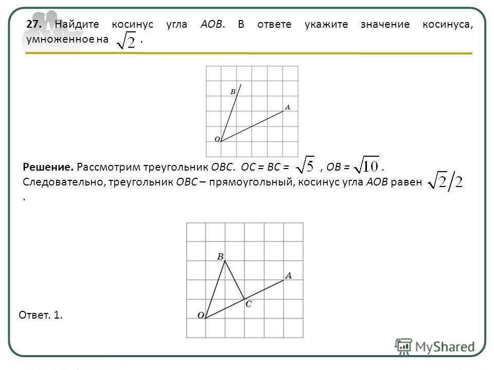 27. Найдите косинус угла AOB. В ответе укажите значение косинуса, умноженное на. Ответ. 1. Решение. Рассмотрим треугольник OBС. OC = BC =, OB =. Следовательно, треугольник OBC – прямоугольный, косинус угла AOB равен.