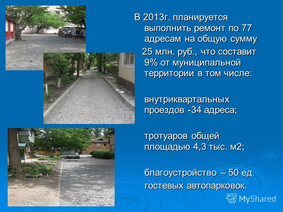 В 2013г. планируется выполнить ремонт по 77 адресам на общую сумму 25 млн. руб., что составит 9% от муниципальной территории в том числе: 25 млн. руб., что составит 9% от муниципальной территории в том числе: - внутриквартальных проездов -34 адреса;