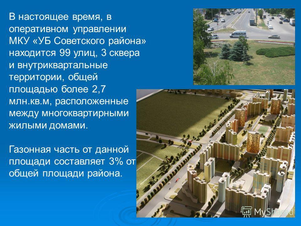 В настоящее время, в оперативном управлении МКУ «УБ Советского района» находится 99 улиц, 3 сквера и внутриквартальные территории, общей площадью более 2,7 млн.кв.м, расположенные между многоквартирными жилыми домами. Газонная часть от данной площади