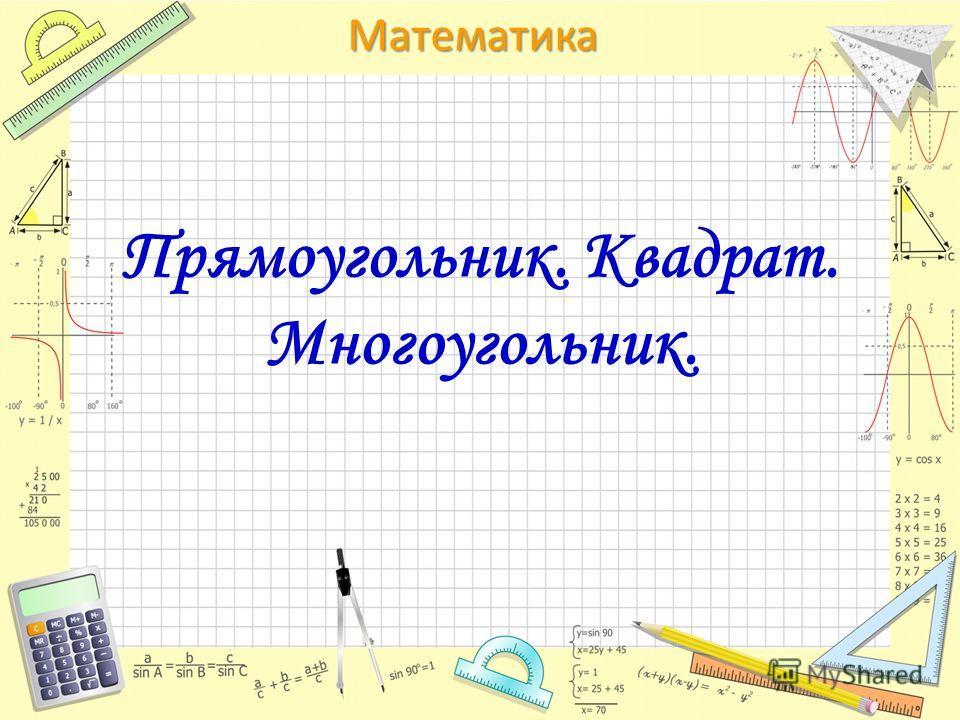 Математика Прямоугольник. Квадрат. Многоугольник.