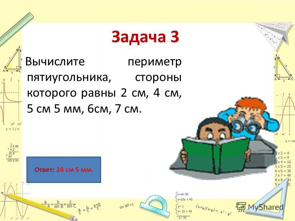 Задача 3 Вычислите периметр пятиугольника, стороны которого равны 2 см, 4 см, 5 см 5 мм, 6см, 7 см. Ответ: 24 см 5 мм.