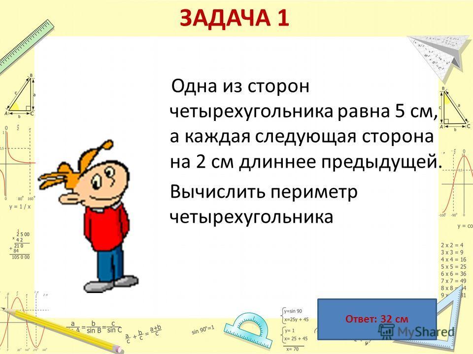 ЗАДАЧА 1 Одна из сторон четырехугольника равна 5 см, а каждая следующая сторона на 2 см длиннее предыдущей. Вычислить периметр четырехугольника Ответ: 32 см