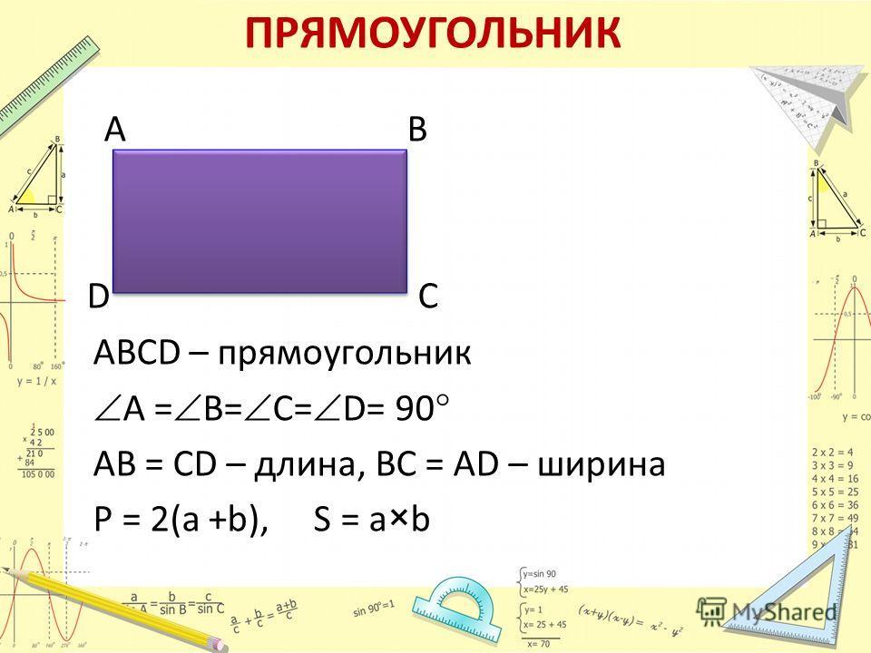 ПРЯМОУГОЛЬНИК А В D С АВСD – прямоугольник А = В= С= D= 90 АВ = СD – длина, ВС = АD – ширина Р = 2(a +b), S = a×b