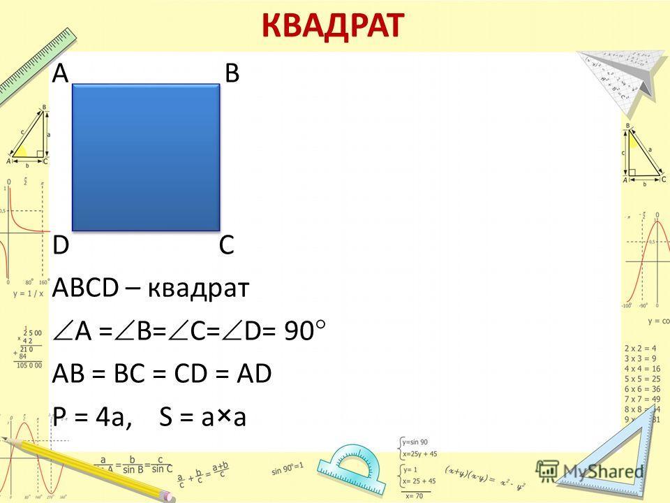 КВАДРАТ А В D С АВСD – квадрат А = В= С= D= 90 АВ = ВС = СD = АD P = 4a, S = a×а