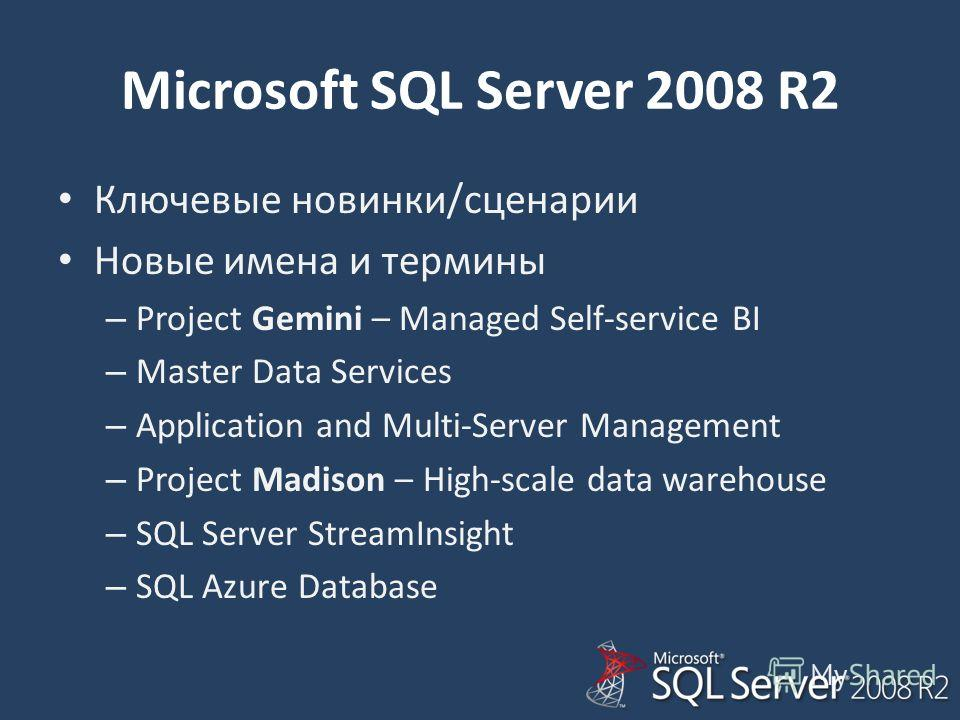 Microsoft SQL Server 2008 R2 Ключевые новинки/сценарии Новые имена и термины – Project Gemini – Managed Self-service BI – Master Data Services – Application and Multi-Server Management – Project Madison – High-scale data warehouse – SQL Server Stream
