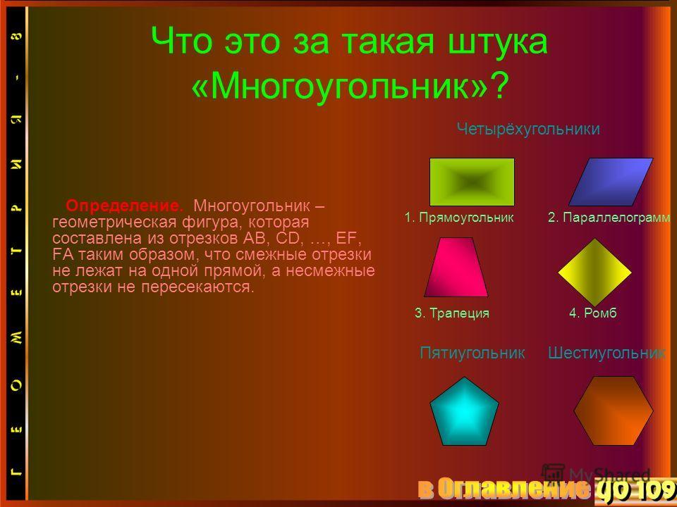 Шестиугольник 2. Параллелограмм Определение. Многоугольник – геометрическая фигура, которая составлена из отрезков AB, CD, …, EF, FA таким образом, что смежные отрезки не лежат на одной прямой, а несмежные отрезки не пересекаются. Что это за такая шт