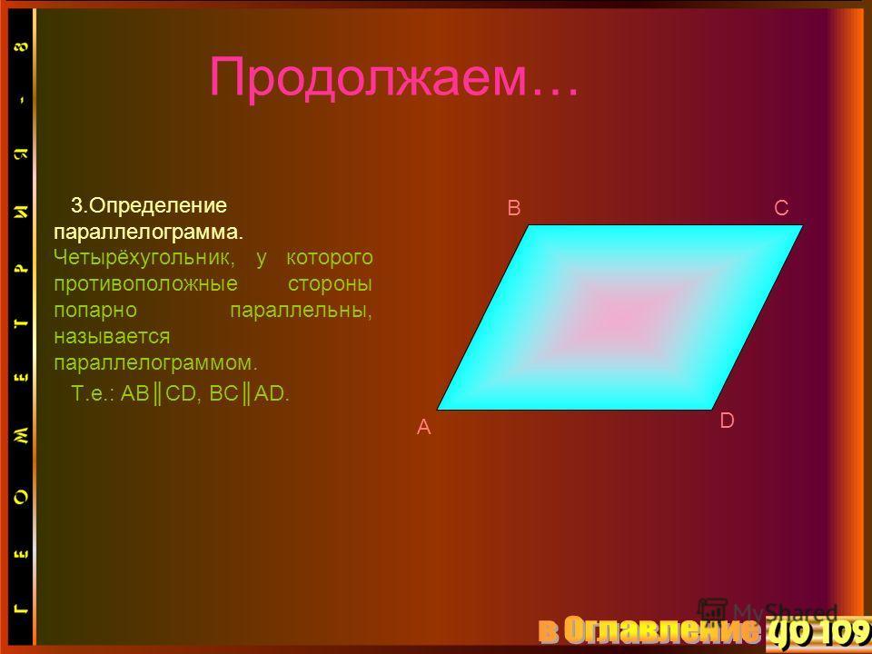 3.Определение параллелограмма. Четырёхугольник, у которого противоположные стороны попарно параллельны, называется параллелограммом. Т.е.: ABCD, BCAD. A BC D Продолжаем…