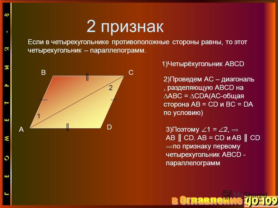 2 признак Если в четырехугольнике противоположные стороны равны, то этот четырехугольник – параллелограмм. A BC D 1 2 1)Четырёхугольник ABCD 2)Проведем AC – диагональ, разделяющую ABCD на ABC = CDA(AC-общая сторона AB = CD и BC = DA по условию) 3)Поэ