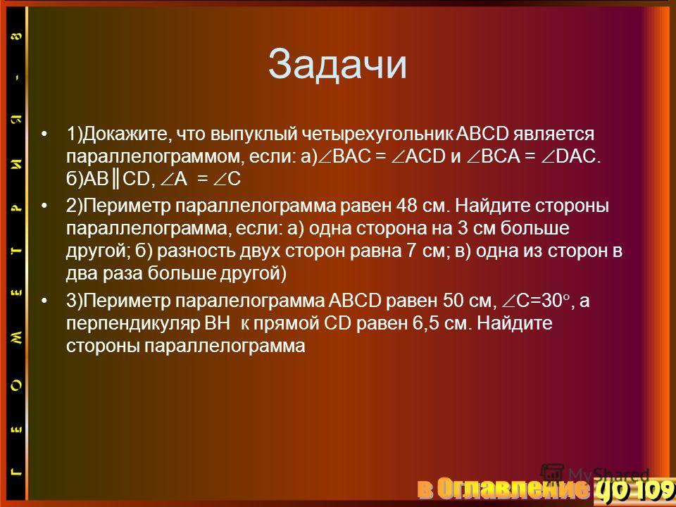 Задачи 1)Докажите, что выпуклый четырехугольник ABCD является параллелограммом, если: а) BAC = ACD и BCA = DAC. б)ABCD, A = C 2)Периметр параллелограмма равен 48 см. Найдите стороны параллелограмма, если: а) одна сторона на 3 см больше другой; б) раз