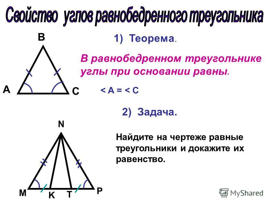 В равнобедренном треугольнике углы при основании равны. A С B 2) Задача. 1) Теорема. Найдите на чертеже равные треугольники и докажите их равенство. М N P T K < A = < C