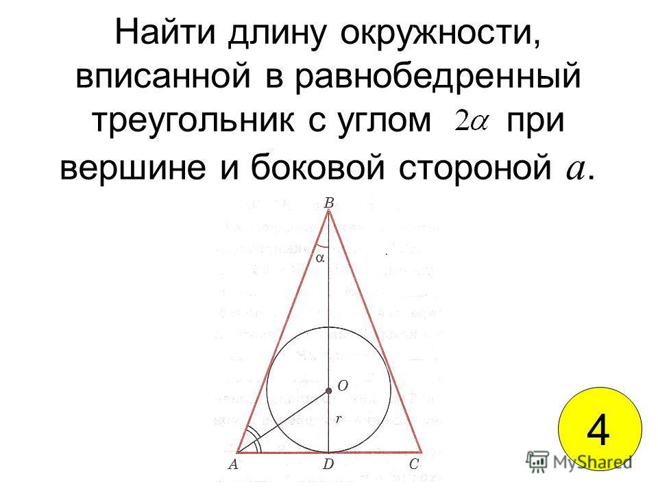 Найти длину окружности, вписанной в равнобедренный треугольник с углом при вершине и боковой стороной а. 4