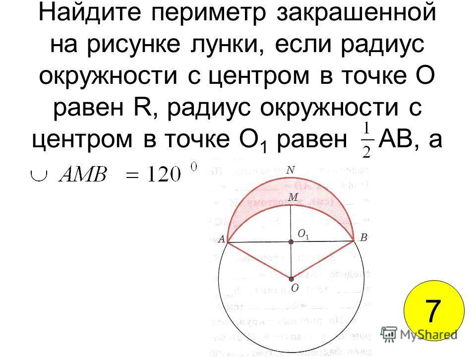 Найдите периметр закрашенной на рисунке лунки, если радиус окружности с центром в точке О равен R, радиус окружности с центром в точке О 1 равен АВ, а 7