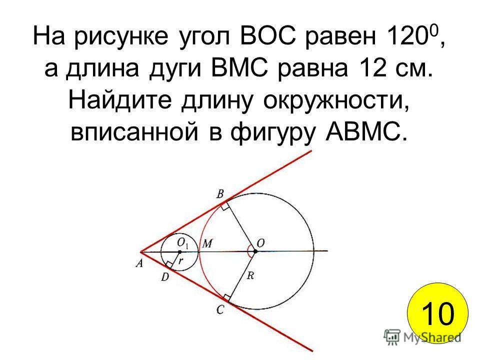 На рисунке угол ВОС равен 120 0, а длина дуги ВМС равна 12 см. Найдите длину окружности, вписанной в фигуру АВМС. 10