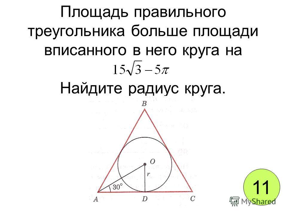 Площадь правильного треугольника больше площади вписанного в него круга на Найдите радиус круга. 11