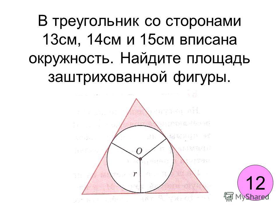 В треугольник со сторонами 13см, 14см и 15см вписана окружность. Найдите площадь заштрихованной фигуры. 12
