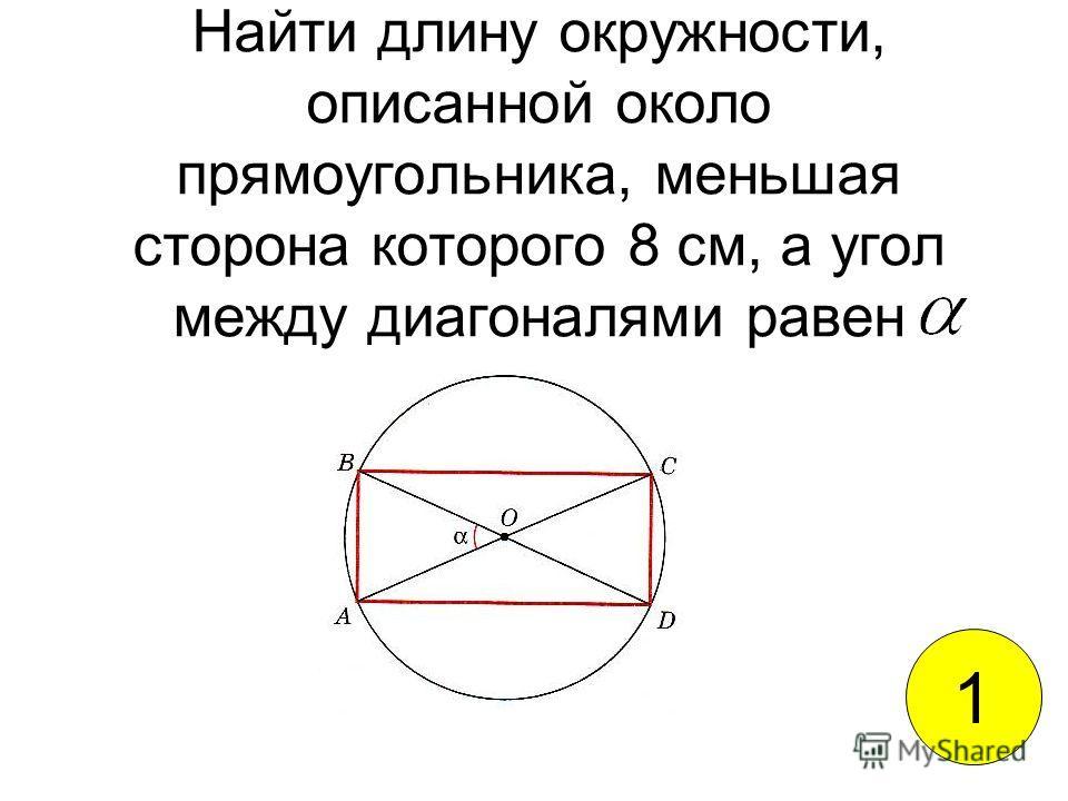Найти длину окружности, описанной около прямоугольника, меньшая сторона которого 8 см, а угол между диагоналями равен 1