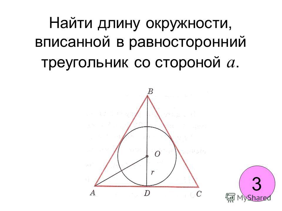 Найти длину окружности, вписанной в равносторонний треугольник со стороной а. 3