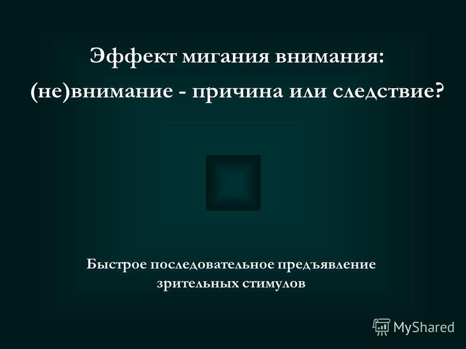 Эффект мигания внимания: (не)внимание - причина или следствие? «МИГАНИЕ ВНИМАНИЯ» (attentional blink) пропуск целевого объекта в условиях быстрого последовательного предъявления зрительных стимулов, когда этот объект появляется в интервале 0,2-0,5 с