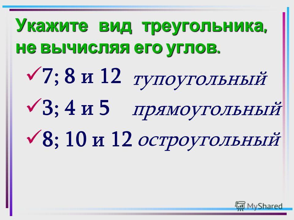 Укажите вид треугольника, не вычисляя его углов. 7; 8 и 12 3; 4 и 5 8; 10 и 12 тупоугольный прямоугольный остроугольный