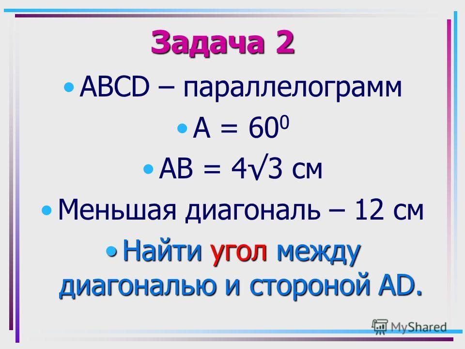 Задача 2 АВСD – параллелограмм А = 60 0 АВ = 43 см Меньшая диагональ – 12 см Найти угол между диагональю и стороной AD.Найти угол между диагональю и стороной AD.