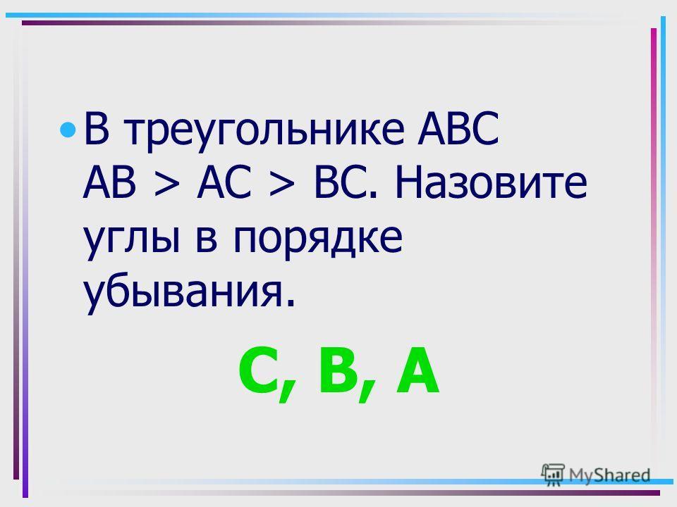 В треугольнике АВС АВ > АС > ВС. Назовите углы в порядке убывания. С, В, А