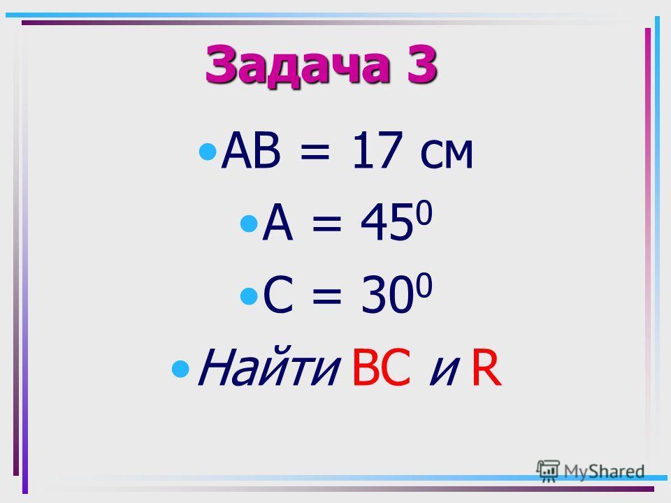 Задача 3 АВ = 17 см А = 45 0 С = 30 0 Найти ВС и R